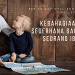 Day 27: Kebahagiaan Sederhana Bagi Seorang Ibu