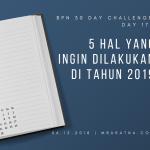 Day 17: 5 Hal Yang Ingin Dilakukan di Tahun 2019